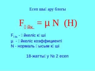 Fүйк. = µ N (Н) Fүйк. - үйкеліс күші µ - үйкеліс коэффициенті N - нормаль қыс
