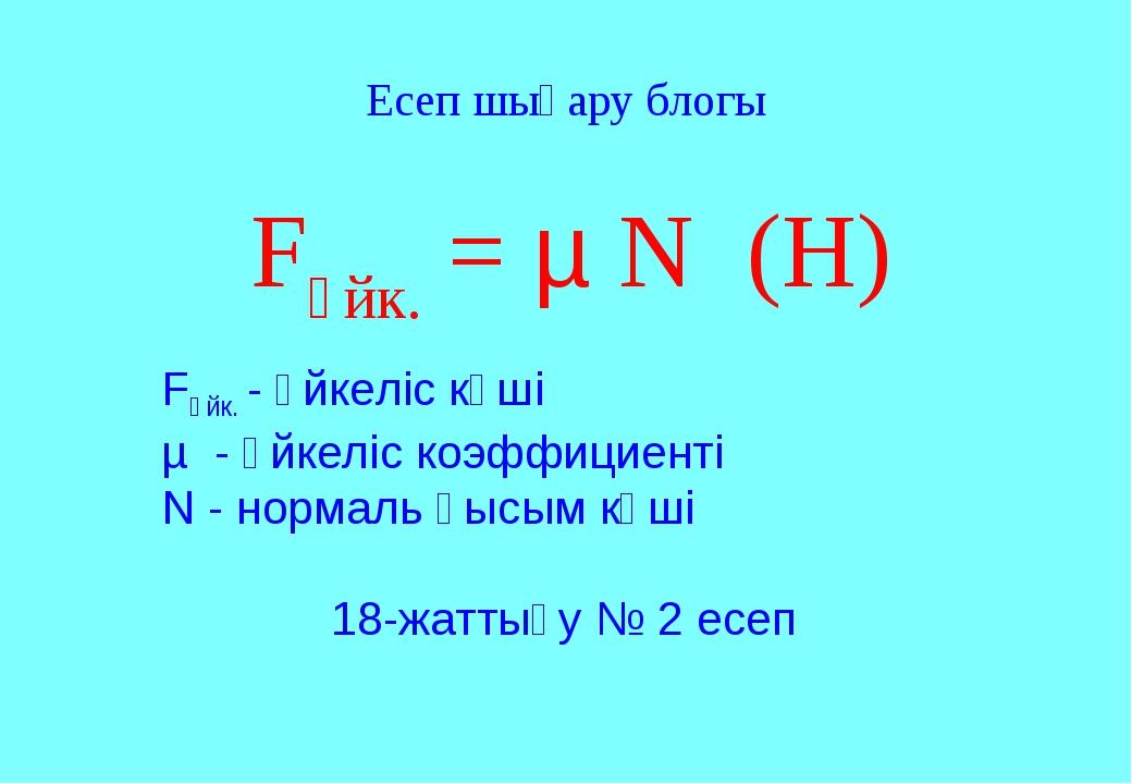 Fүйк. = µ N (Н) Fүйк. - үйкеліс күші µ - үйкеліс коэффициенті N - нормаль қыс...
