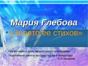 Мария Глебова «Золото ее стихов» Презентация к уроку литературного краеведен
