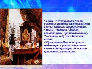 Отец – Константин Глебов, участник Великой отечественной войны, военный корр