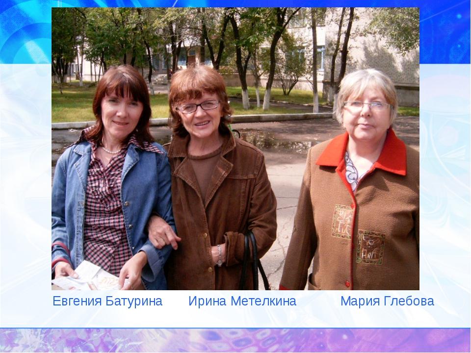 Учителя. Друзья. Евгения Батурина Ирина Метелкина Мария Глебова