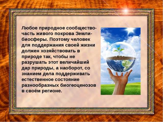 Любое природное сообщество-часть живого покрова Земли-биосферы. Поэтому челов...