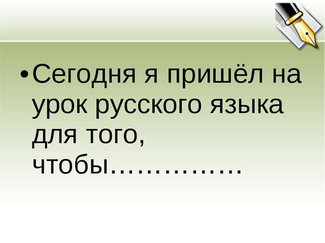 Сегодня я пришёл на урок русского языка для того, чтобы……………