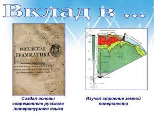 Создал основы современного русского литературного языка Изучал строение земно