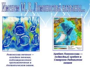 Ломоносова течение — холодное течение, подповерхностное противотечение в Атла