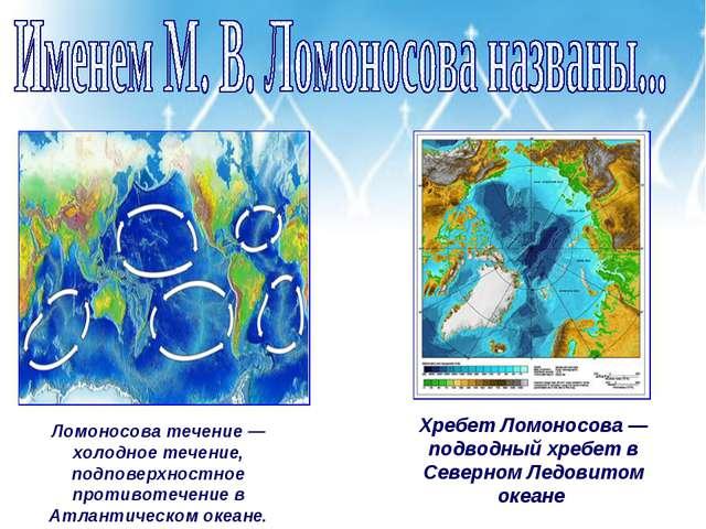 Ломоносова течение — холодное течение, подповерхностное противотечение в Атла...
