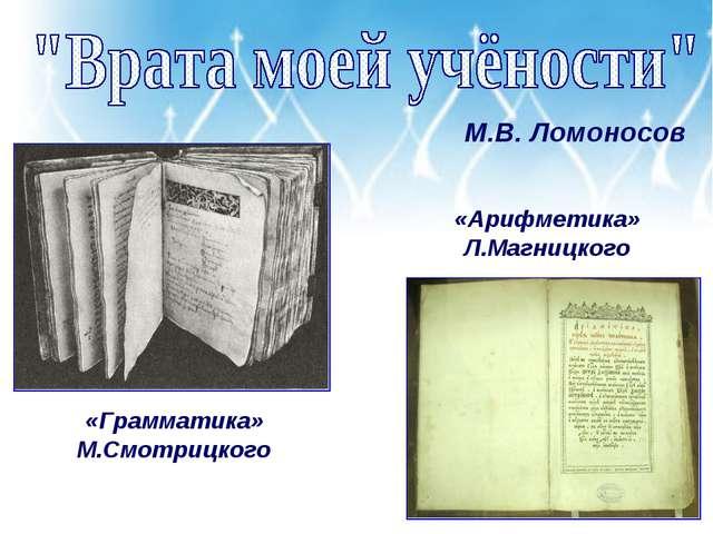 М.В. Ломоносов «Грамматика» М.Смотрицкого «Арифметика» Л.Магницкого