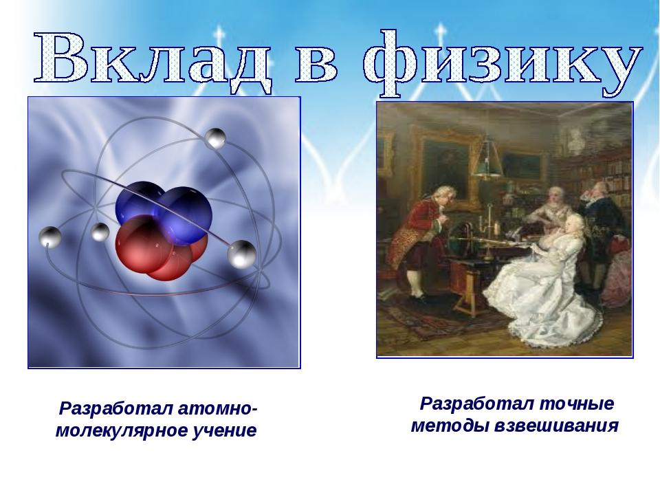 Разработал атомно-молекулярное учение Разработал точные методы взвешивания