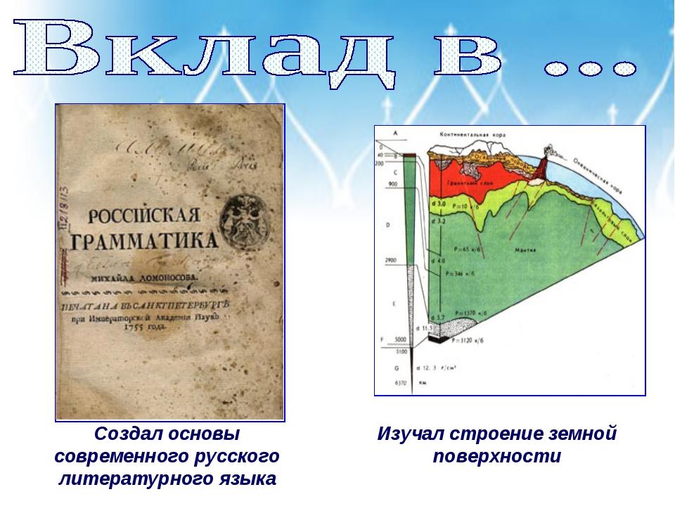 Создал основы современного русского литературного языка Изучал строение земно...