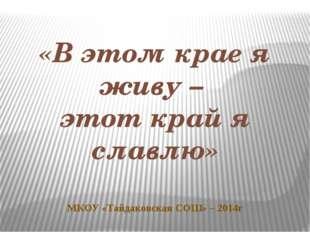 «В этом крае я живу – этот край я славлю» МКОУ «Тайдаковская СОШ» – 2014г