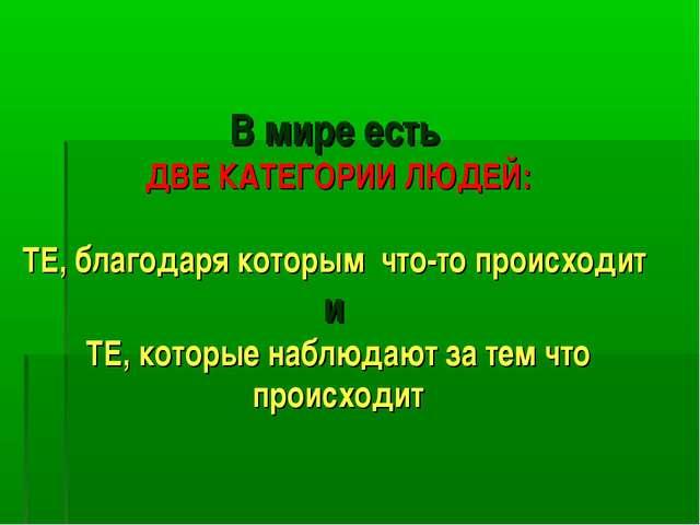 В мире есть ДВЕ КАТЕГОРИИ ЛЮДЕЙ: ТЕ, благодаря которым что-то происходит и Т...