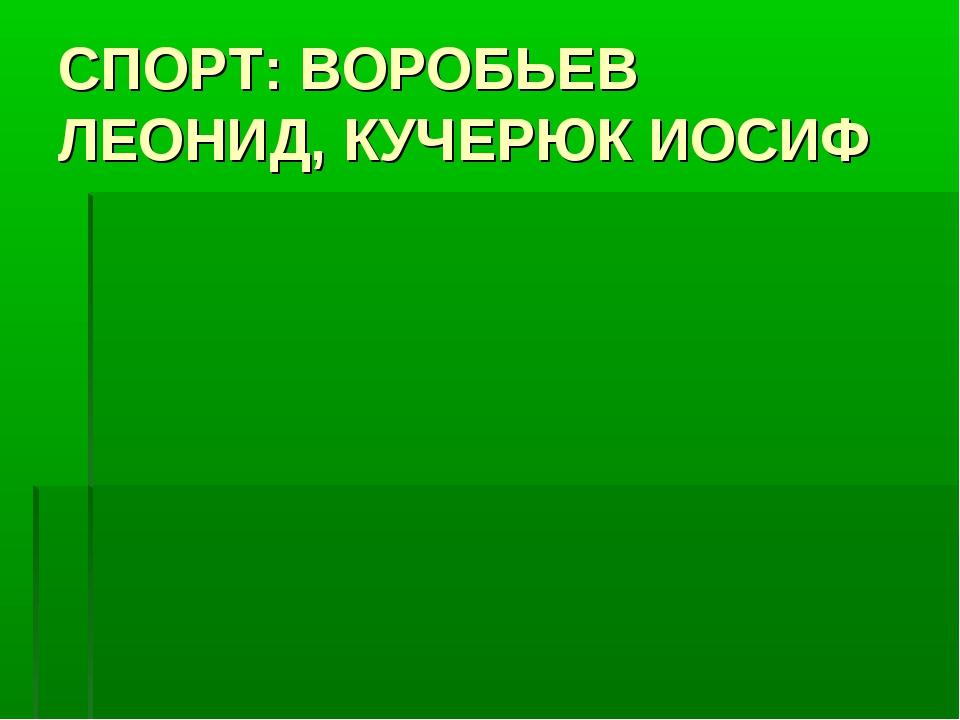 СПОРТ: ВОРОБЬЕВ ЛЕОНИД, КУЧЕРЮК ИОСИФ