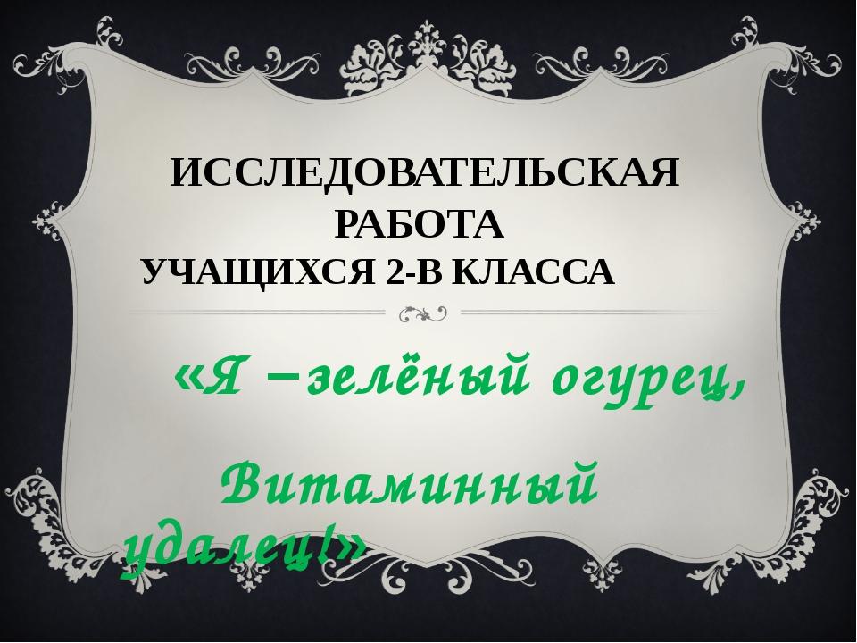 ВИТАМИННЫЙ УДАЛЕЦ!» ИССЛЕДОВАТЕЛЬСКАЯ РАБОТА УЧАЩИХСЯ 2-В КЛАССА «Я –зелёный...