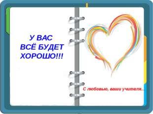 У ВАС ВСЁ БУДЕТ ХОРОШО!!! С любовью, ваши учителя…