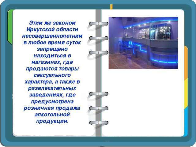 Этим же законом Иркутской области несовершеннолетним в любое время суток запр...