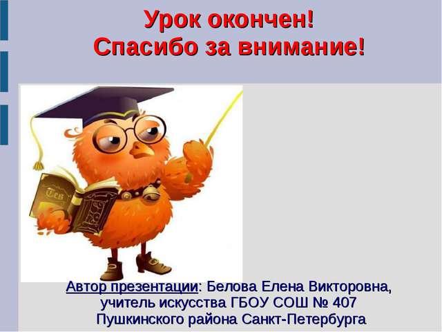 Урок окончен! Спасибо за внимание! Автор презентации: Белова Елена Викторовна...