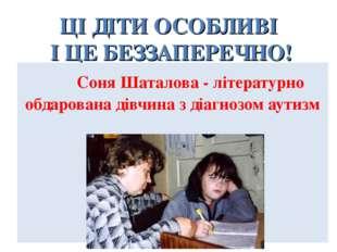ЦІ ДІТИ ОСОБЛИВІ І ЦЕ БЕЗЗАПЕРЕЧНО! Соня Шаталова - літературно обдарована ді