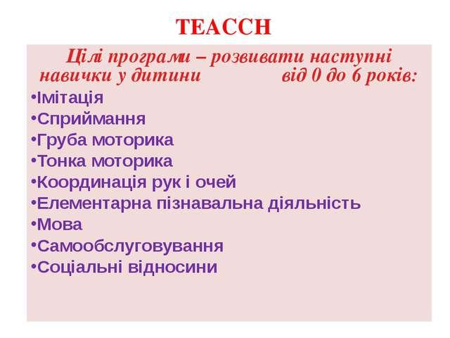 TEACCH Цілі програми – розвивати наступні навички у дитини від 0 до 6 років:...