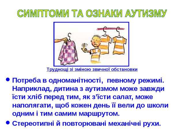 Потреба в одноманітності, певному режимі. Наприклад, дитина з аутизмом може з...