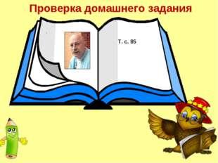Проверка домашнего задания . Т. с. 85