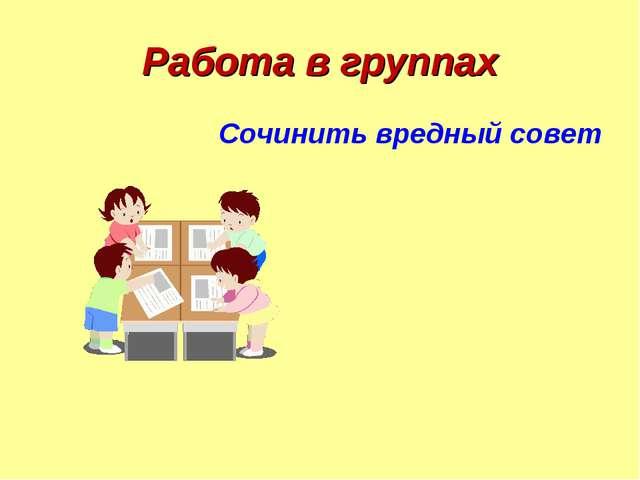 Работа в группах Сочинить вредный совет