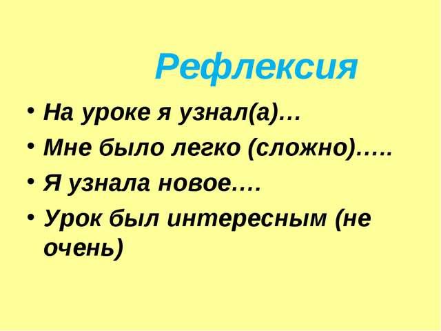 Рефлексия На уроке я узнал(а)… Мне было легко (сложно)….. Я узнала новое…. Ур...