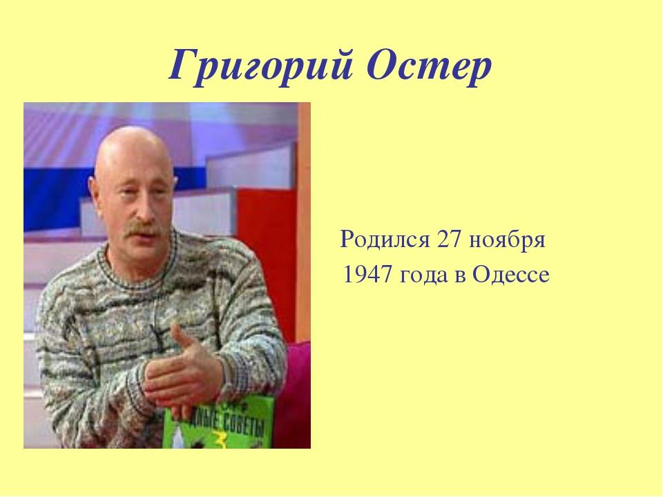Григорий Остер Родился 27 ноября 1947года в Одессе