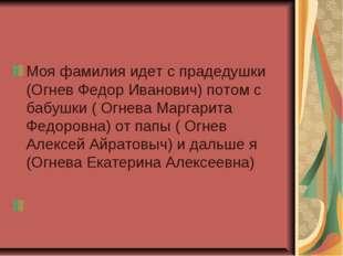 Моя фамилия идет с прадедушки (Огнев Федор Иванович) потом с бабушки ( Огнева
