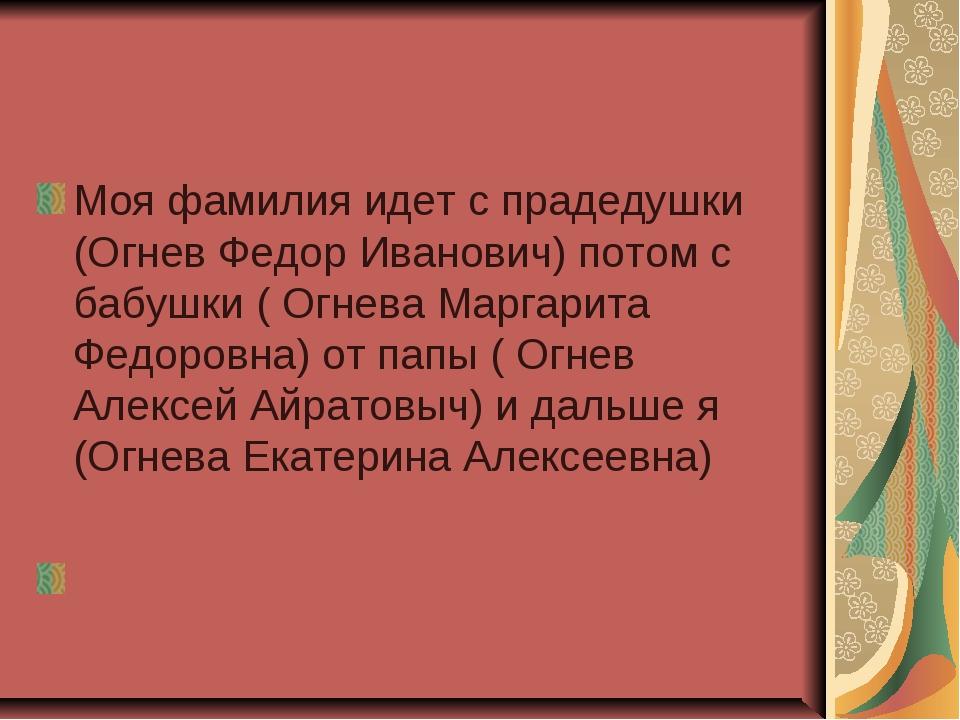 Моя фамилия идет с прадедушки (Огнев Федор Иванович) потом с бабушки ( Огнева...
