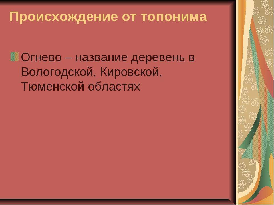 Происхождение от топонима Огнево – название деревень в Вологодской, Кировской...