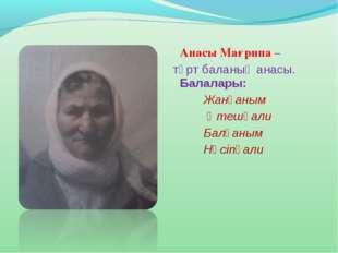 Анасы Мағрипа – төрт баланың анасы. Балалары: Жанғаным  Өтешқали Бал