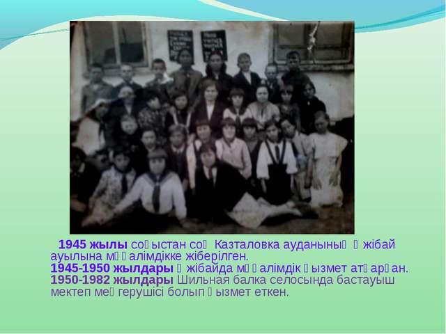 1945 жылы соғыстан соң Казталовка ауданының Әжібай ауылына мұғалімдікке жібе...
