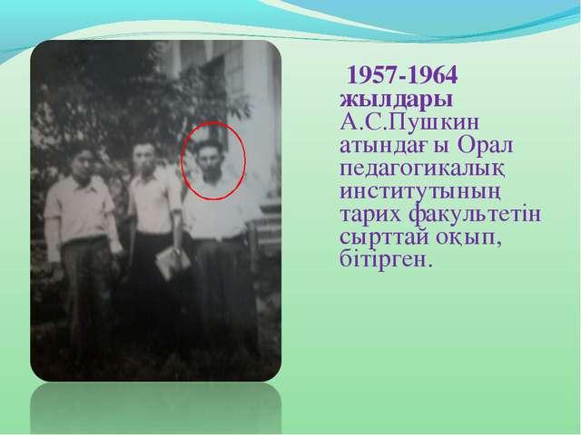 1957-1964 жылдары А.С.Пушкин атындағы Орал педагогикалық институтының тарих...