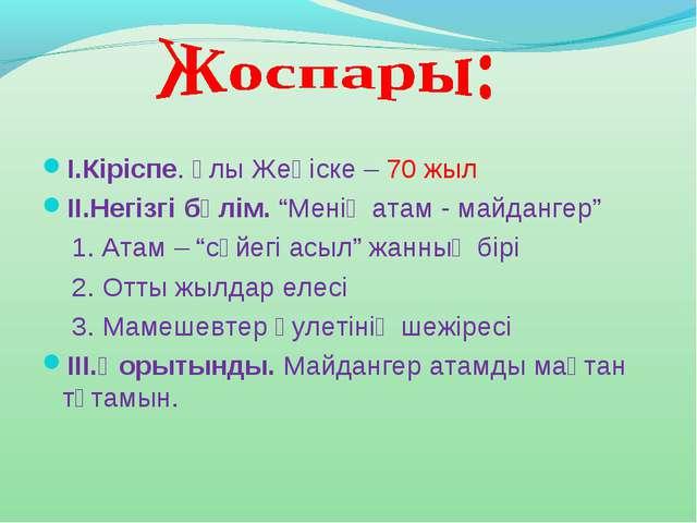 """І.Кіріспе. Ұлы Жеңіске – 70 жыл ІІ.Негізгі бөлім. """"Менің атам - майдангер"""" 1...."""