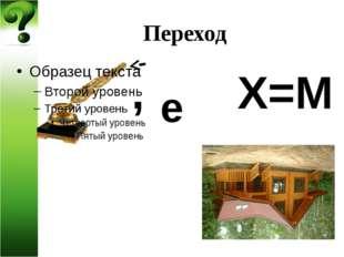 Переход , Х=М е
