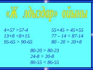 4+57 >57-4 13+8  90-65 55+45 = 45+55 77 – 14 < 87-14 80 - 20 > 20+8 80-20 > 8