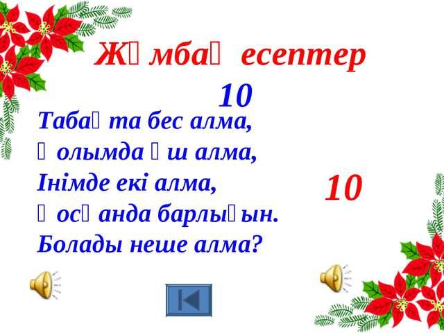 10 Жұмбақ есептер 10 Табақта бес алма, Қолымда үш алма, Інімде екі алма, Қосқ...
