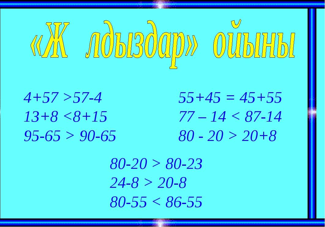 4+57 >57-4 13+8  90-65 55+45 = 45+55 77 – 14 < 87-14 80 - 20 > 20+8 80-20 > 8...