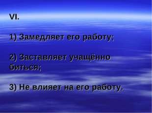 VI. 1) Замедляет его работу; 2) Заставляет учащённо биться; 3) Не влияет на е