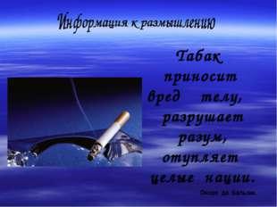 Табак приносит вред телу, разрушает разум, отупляет целые нации. Оноре де Ба