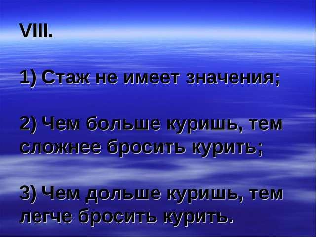 VIII. 1) Стаж не имеет значения; 2) Чем больше куришь, тем сложнее бросить ку...