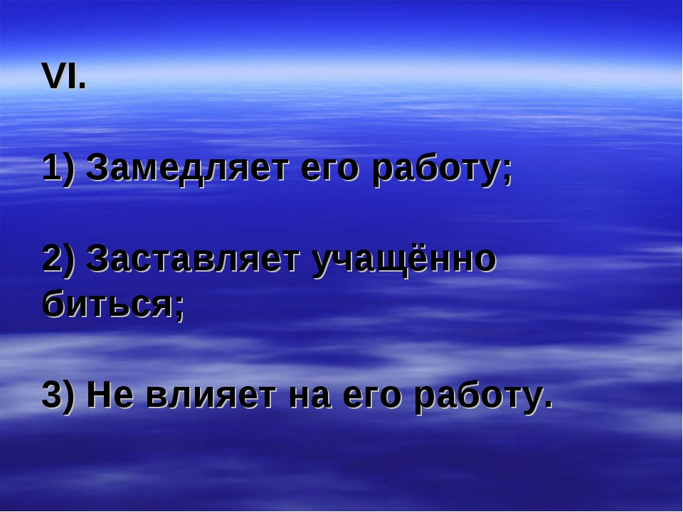 VI. 1) Замедляет его работу; 2) Заставляет учащённо биться; 3) Не влияет на е...