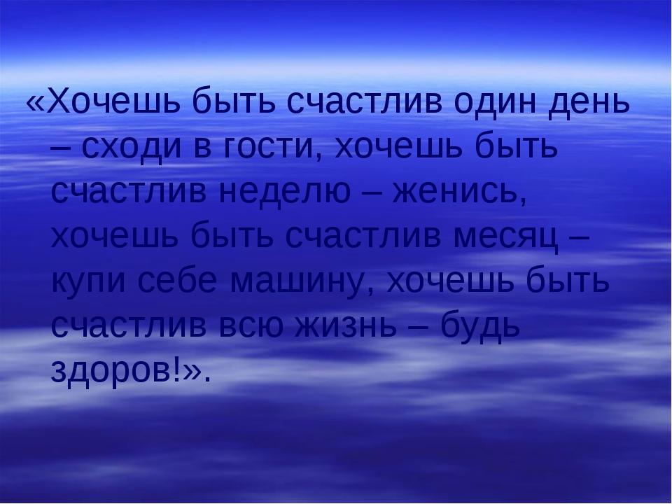 «Хочешь быть счастлив один день – сходи в гости, хочешь быть счастлив неделю...