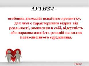 АУТИЗМ - особлива аномалія психічного розвитку, для якої є характерними відри