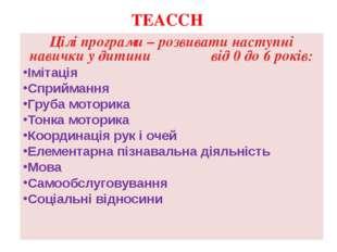 TEACCH Цілі програми – розвивати наступні навички у дитини від 0 до 6 років: