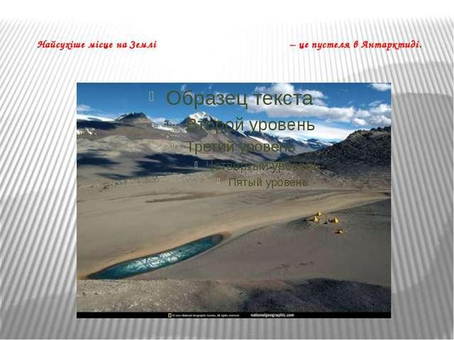 Найсухіше місце на Землі – це пустеля в Антарктиді.