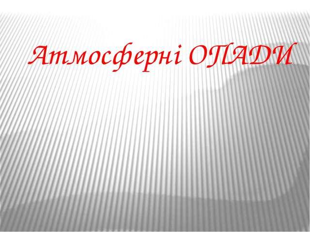 Атмосферні ОПАДИ