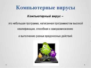Компьютерные вирусы Компьютерный вирус – это небольшая программа, написанная