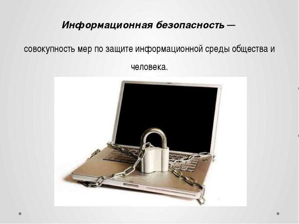 Информационная безопасность — совокупность мер по защите информационной среды...