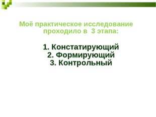 Моё практическое исследование проходило в 3 этапа: 1. Констатирующий 2. Форми